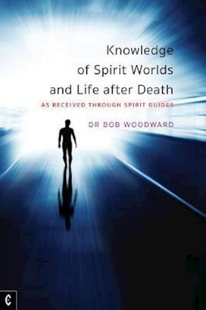 Knowledge of Spirit Worlds and Life After Death: As Received Through Spirit Guides - Bob Woodward - Bøger - Temple Lodge Publishing - 9781912992164 - 24/9-2020