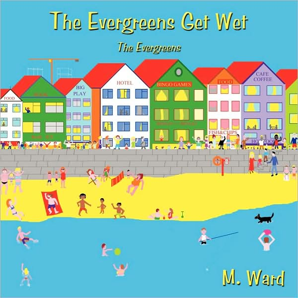 The Evergreens Get Wet: the Evergreens - M Ward - Bøger - Authorhouse - 9781438989600 - 18/9-2009