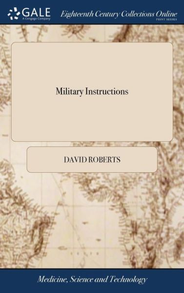 Military Instructions: Including Each Particular Motion of the Manual and Platoon Exercises; Elucidated With Very Minute Drawings by Mr. R. K. Porter; ... By David Roberts, - David Roberts - Bøger - Gale Ecco, Print Editions - 9781379477716 - 18/4-2018